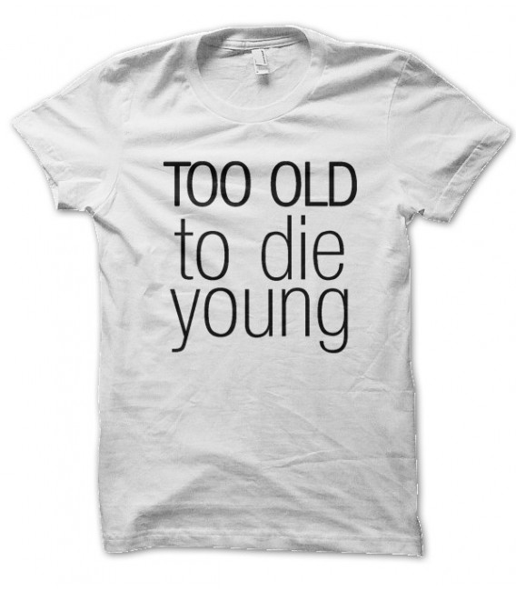 T-shirt Too old to Die Young