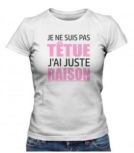 """T-shirt Femme """" Je ne suis pas têtue, j'ai juste RAISON """""""